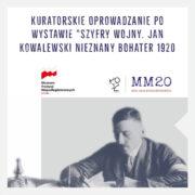 """Kuratorskie Oprowadzanie po wystawie """"Szyfry wojny. Jan Kowalewski nieznany bohater 1920 roku"""""""