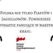 Wykład dla seniorów (i nie tylko)  Polska nie tylko Piastów i Jagiellonów. Pomniejsze dynastie panujące w naszym kraju.